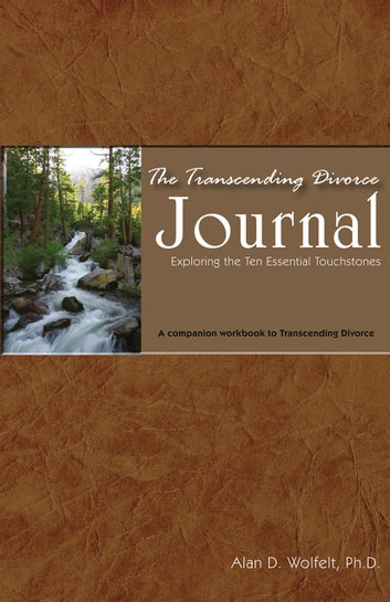 The Transcending Divorce Journal - Exploring the Ten Essential Touchstones ebook by Alan D. Wolfelt, PhD