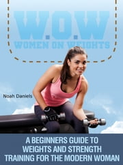 W.O.W Women On Weights - A Beginners Guide To Weights & Strength Training For The Modern Woman ebook by Noah Daniels