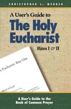 A User's Guide to the Holy Eucharist Rites I and II ebook by Christopher L. Webber