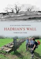 Hadrian's Wall Through Time ebook by Alan Michael Whitworth