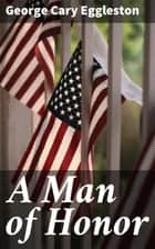 A Man of Honor ebook by George Cary Eggleston