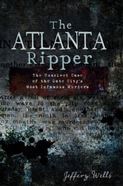 Atlanta Ripper, The - The Unsolved Case of the Gate City's Most Infamous Murders ebook by Jeffery Wells