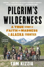 Pilgrim's Wilderness - A True Story of Faith and Madness on the Alaska Frontier ebook by Tom Kizzia