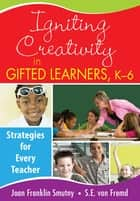 Igniting Creativity in Gifted Learners, K-6 ebook by Joan F. (Franklin) Smutny,Sarah (S.) E. von Fremd