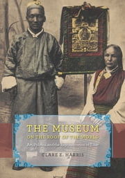 The Museum on the Roof of the World - Art, Politics, and the Representation of Tibet ebook by Clare E. Harris