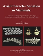 Axial Character Seriation in Mammals: An Historical and Morphological Exploration of the Origin, Development, Use, and Current Collapse of the Homolog ebook by Filler, Aaron G.