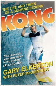 Kong The Life and Times of a Surfing Legend ebook by G Elkerton,P McGuinness
