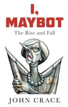 I, Maybot - The Rise and Fall ebook by John Crace