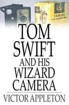 Tom Swift and His Wizard Camera - Or, Thrilling Adventures While Taking Moving Pictures 電子書 by Victor Appleton