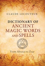 Dictionary of Ancient Magic Words and Spells - From Abraxas to Zoar ebook by Claude Lecouteux