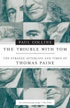 The Trouble with Tom - The Strange Afterlife and Times of Thomas Paine ebook by Paul Collins