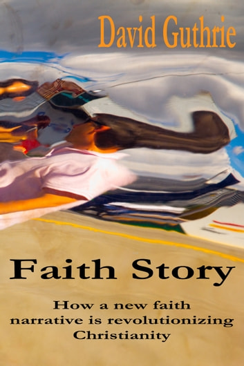 Faith Story: How a New Faith Narrative is Revolutionising Christianity ebook by David Guthrie