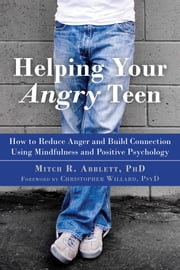 Helping Your Angry Teen - How to Reduce Anger and Build Connection Using Mindfulness and Positive Psychology ebook by Mitch R. Abblett, PhD, Christopher Willard,...