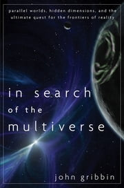 In Search of the Multiverse - Parallel Worlds, Hidden Dimensions, and the Ultimate Quest for the Frontiers of Reality ebook by John Gribbin
