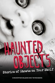 Haunted Objects: Stories of Ghosts on Your Shelf ebook by Christopher Balzano,Tim Weisberg