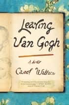 Leaving Van Gogh - A Novel ebook by Carol Wallace