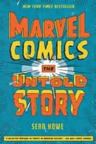 Marvel Comics - The Untold Story ebook by Sean Howe