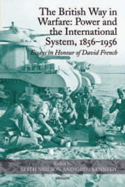 The British Way in Warfare: Power and the International System, 1856–1956 - Essays in Honour of David French ebook by Professor Keith Neilson,Professor Greg Kennedy