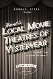 Toronto's Local Movie Theatres of Yesteryear - Brought Back to Thrill You Again ebook by Doug Taylor
