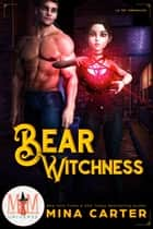 Bear Witchness: Magic and Mayhem Universe - La Fay Chronicles, #2 ebook by Mina Carter