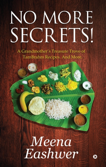 No More Secrets! - A Grandmother's Treasure Trove of TamBrahm Recipes. And More. ebook by Meena Eashwer