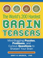 The World's 200 Hardest Brain Teasers - Mind-Boggling Puzzles, Problems, and Curious Questions to Sharpen Your Brain ebook by Gary Gruber