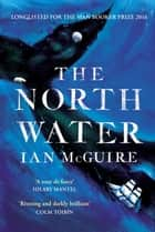 The North Water - Longlisted for the Man Booker Prize ebook by Ian McGuire