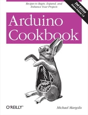 Arduino Cookbook - Recipes to Begin, Expand, and Enhance Your Projects ebook by Michael Margolis