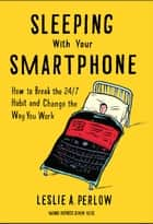 Sleeping with Your Smartphone - How to Break the 24/7 Habit and Change the Way You Work ebook by Leslie A. Perlow