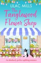 The Tanglewood Flower Shop - An absolutely perfect uplifting romance ebook by