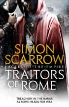 Traitors of Rome (Eagles of the Empire 18) - Roman army heroes Cato and Macro face treachery in the ranks ebook by Simon Scarrow