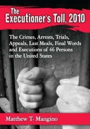 The Executioner's Toll, 2010 - The Crimes, Arrests, Trials, Appeals, Last Meals, Final Words and Executions of 46 Persons in the United States ebook by Matthew T. Mangino