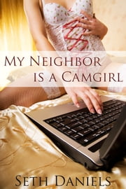 My Neighbor is a Camgirl ebook by Seth Daniels