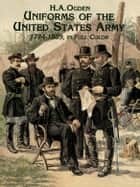 Uniforms of the United States Army, 1774-1889, in Full Color ebook by H. A. Ogden