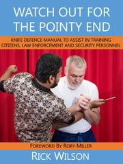 Watch Out for the Pointy End: - Knife Defence Manual to Assist in Training Citizens, Law Enforcement and Security Personnel ebook by Rick Wilson
