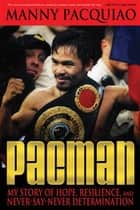 Pacman - My Story of Hope, Resilience, and Never-Say-Never Determination eBook by Manny Pacquiao