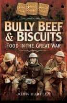 Bully Beef & Biscuits - Food in the Great War eBook by John Hartley
