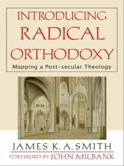 Introducing Radical Orthodoxy - Mapping a Post-secular Theology ebook by James K. A. Smith