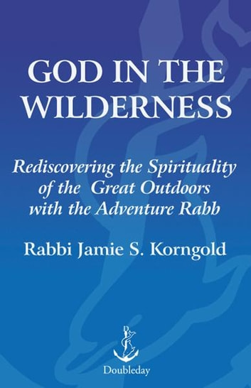 God in the Wilderness - Rediscovering the Spirituality of the Great Outdoors with the Adventure Rabbi ebook by Jamie Korngold