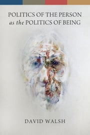 Politics of the Person as the Politics of Being ebook by Walsh, David