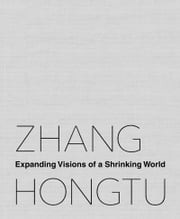 Zhang Hongtu - Expanding Visions of a Shrinking World ebook by Jerome Silbergeld,Luchia Meihua Lee