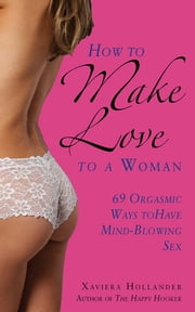 How to Make Love to a Woman - 69 Orgasmic Ways to Have Mind-Blowing Sex ebook by Xaviera Hollander