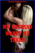My Husband Wants Me Taken!: Five Explicit Sexy Wife Erotica Stories ebook by Naughty Daydreams Press