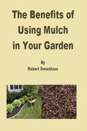 The Benefits of Using Mulch in Your Garden ebook by Robert Donaldson