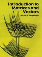 Introduction to Matrices and Vectors ebook by Jacob T. Schwartz