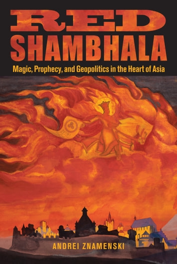 Red Shambhala - Magic, Prophecy, and Geopolitics in the Heart of Asia ebook by Andrei Znamenski
