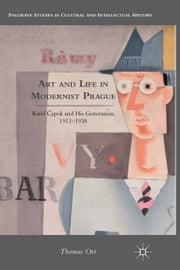 Art and Life in Modernist Prague - Karel Čapek and his Generation, 1911-1938 ebook by T. Ort