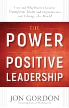 The Power of Positive Leadership - How and Why Positive Leaders Transform Teams and Organizations and Change the World ebook by Jon Gordon