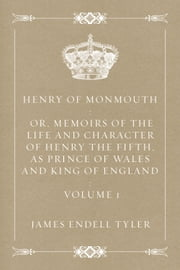 Henry of Monmouth : Or, Memoirs of the Life and Character of Henry the Fifth, as Prince of Wales and King of England : Volume 1 ebook by James Endell Tyler