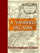 A Vanished Arcadia - Being Some Account of the Jesuits in Paraguay 1607 to 1767 ebook by R. B. Cunninghame Graham